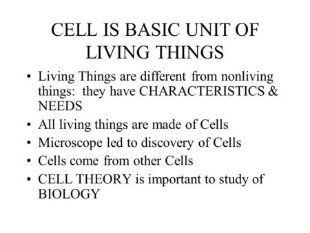 CELL IS BASIC UNIT OF LIVING THINGS Living Things are different from nonliving things: they have CHARACTERISTICS & NEEDS All living things are made of.