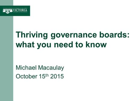 Thriving governance boards: what you need to know Michael Macaulay October 15 th 2015.