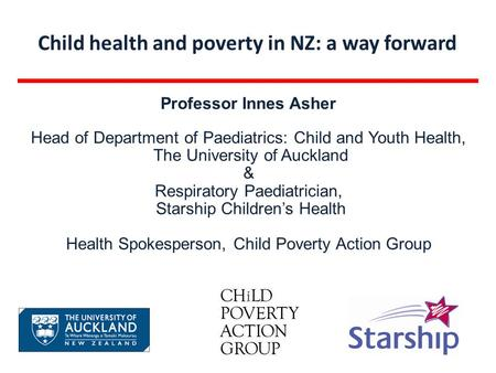 Child health and poverty in NZ: a way forward Professor Innes Asher Head of Department of Paediatrics: Child and Youth Health, The University of Auckland.
