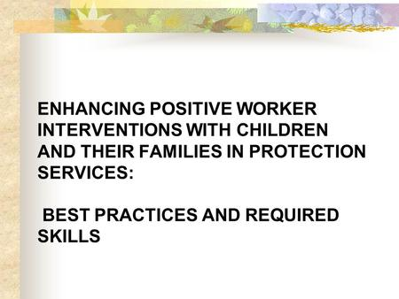 ENHANCING POSITIVE WORKER INTERVENTIONS WITH CHILDREN AND THEIR FAMILIES IN PROTECTION SERVICES: BEST PRACTICES AND REQUIRED SKILLS.