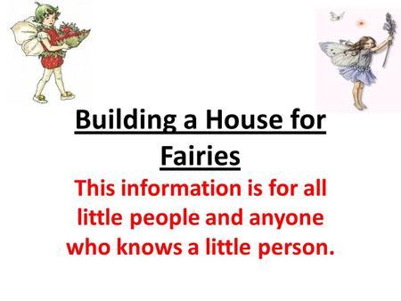 Building a House for Fairies This information is for all little people and anyone who knows a little person.