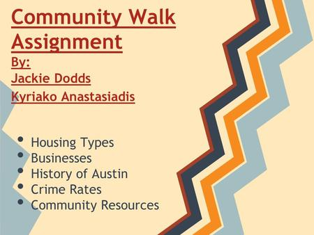Community Walk Assignment By: Jackie Dodds Kyriako Anastasiadis Kyriako Anastasiadis Housing Types Businesses History of Austin Crime Rates Community Resources.