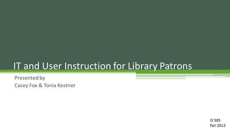 Presented by Casey Fox & Tonia Kestner IT and User Instruction for Library Patrons IS 585 Fall 2013.