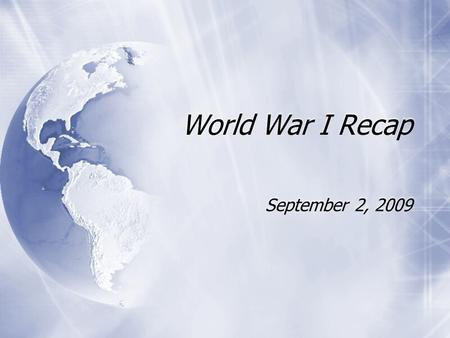 World War I Recap September 2, 2009. WWI (1914 - 1918)  Thought war would last 6 weeks - TOPS  U.S. entered 1917  Other Names for WWI  War to End.