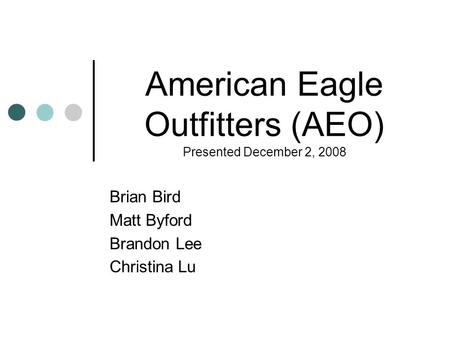 American Eagle Outfitters (AEO) Presented December 2, 2008 Brian Bird Matt Byford Brandon Lee Christina Lu.