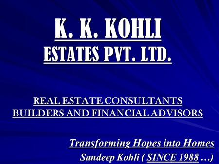 K. K. KOHLI ESTATES PVT. LTD. REAL ESTATE CONSULTANTS BUILDERS AND FINANCIAL ADVISORS Transforming Hopes into Homes Sandeep Kohli ( SINCE 1988 …) Sandeep.