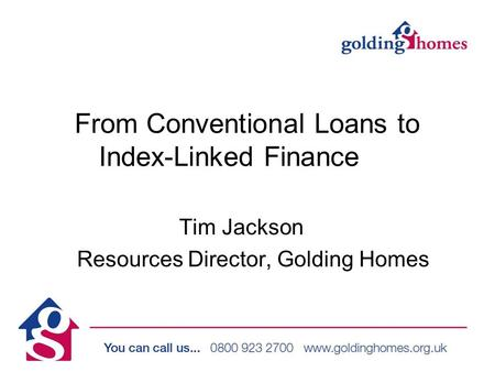From Conventional Loans to Index-Linked Finance Tim Jackson Resources Director, Golding Homes.