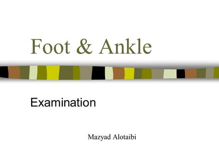 Foot & Ankle Examination Mazyad Alotaibi. Subjective Age Occupation & Sport – sports, shoes, dominant foot Site - localised Spread - little Onset – overuse,