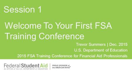 Trevor Summers | Dec. 2015 U.S. Department of Education 2015 FSA Training Conference for Financial Aid Professionals Welcome To Your First FSA Training.