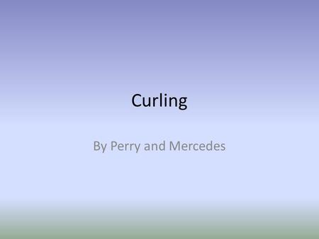 Curling By Perry and Mercedes. Curling's country of Origin: Scotland.