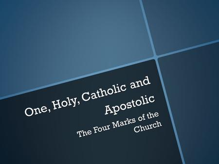 One, Holy, Catholic and Apostolic The Four Marks of the Church.
