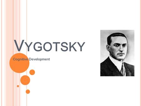 V YGOTSKY Cognitive Development. V YGOTSKY Russian psychologist, Where Piaget saw the child as a scientist (independent learner) Vygotsky saw the child.