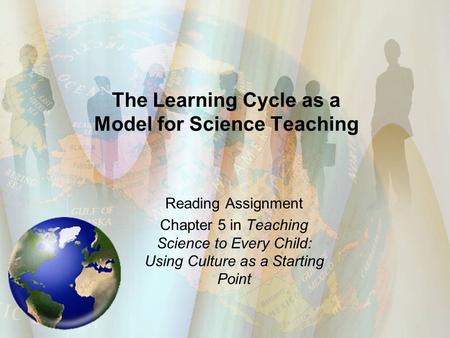 The Learning Cycle as a Model for Science Teaching Reading Assignment Chapter 5 in Teaching Science to Every Child: Using Culture as a Starting Point.