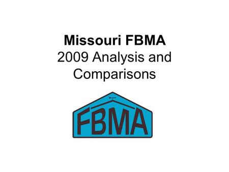 Missouri FBMA 2009 Analysis and Comparisons. 2009 FBMA Record Summary 149 Farms Submitted Analysis –134 Included in Summary 71 with enterprise analysis.