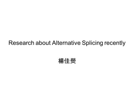 Research about Alternative Splicing recently 楊佳熒.