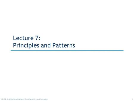 1CS 338: Graphical User Interfaces. Dario Salvucci, Drexel University. Lecture 7: Principles and Patterns.