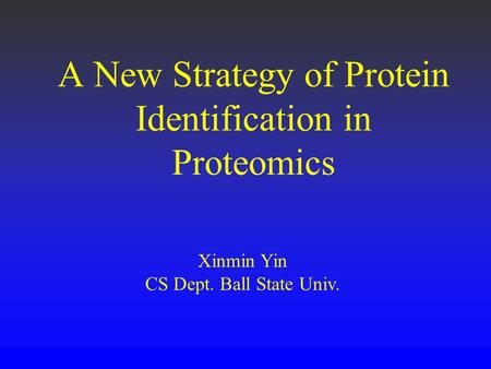 A New Strategy of Protein Identification in Proteomics Xinmin Yin CS Dept. Ball State Univ.