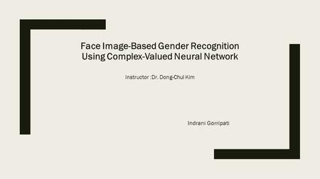 Face Image-Based Gender Recognition Using Complex-Valued Neural Network Instructor :Dr. Dong-Chul Kim Indrani Gorripati.