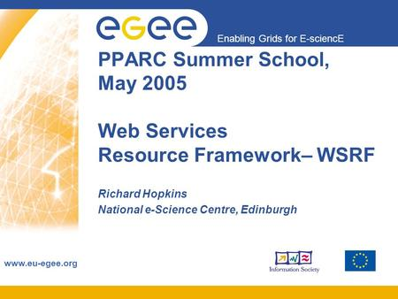 Enabling Grids for E-sciencE www.eu-egee.org PPARC Summer School, May 2005 Web Services Resource Framework– WSRF Richard Hopkins National e-Science Centre,