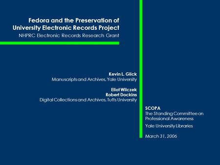 Fedora and the Preservation of University Electronic Records Project NHPRC Electronic Records Research Grant Kevin L. Glick Manuscripts and Archives, Yale.