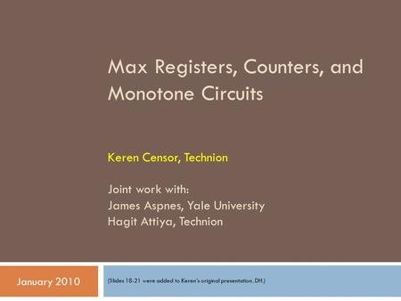 Max Registers, Counters, and Monotone Circuits Keren Censor, Technion Joint work with: James Aspnes, Yale University Hagit Attiya, Technion (Slides 18-21.