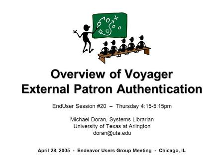 Overview of Voyager External Patron Authentication EndUser Session #20 – Thursday 4:15-5:15pm Michael Doran, Systems Librarian University of Texas at Arlington.