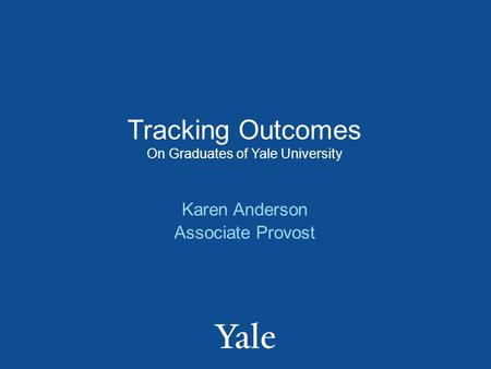 Tracking Outcomes On Graduates of Yale University Karen Anderson Associate Provost.
