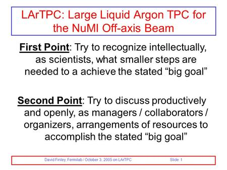David Finley, Fermilab / October 3, 2005 on LArTPC Slide 1 LArTPC: Large Liquid Argon TPC for the NuMI Off-axis Beam First Point: Try to recognize intellectually,