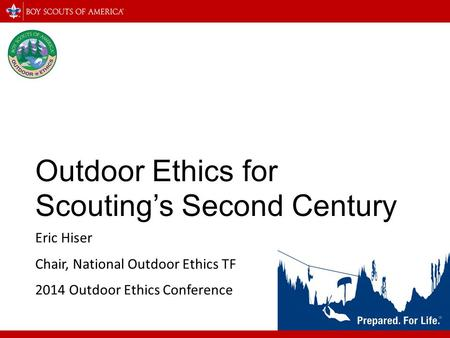 Outdoor Ethics for Scouting's Second Century Eric Hiser Chair, National Outdoor Ethics TF 2014 Outdoor Ethics Conference.