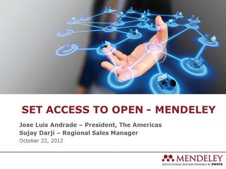 SET ACCESS TO OPEN - MENDELEY Jose Luis Andrade – President, The Americas Sujay Darji – Regional Sales Manager October 22, 2012.
