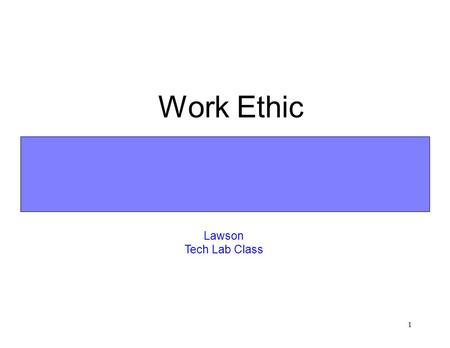 1 Work Ethic Lawson Tech Lab Class 2 Learning Goal n To understand why work ethic is so important in the information age workplace and why it will continue.