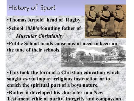 1 History of Sport Thomas Arnold head of Rugby School 1830's founding father of Muscular Christianity Muscular Christianity Public School heads conscious.