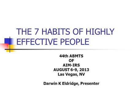 THE 7 HABITS OF HIGHLY EFFECTIVE PEOPLE 44th ABMTS OF AIM-IRS AUGUST 6-9, 2013 Las Vegas, NV Darwin K Eldridge, Presenter.