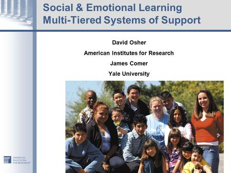 Social & Emotional Learning Multi-Tiered Systems of Support David Osher American Institutes for Research James Comer Yale University.