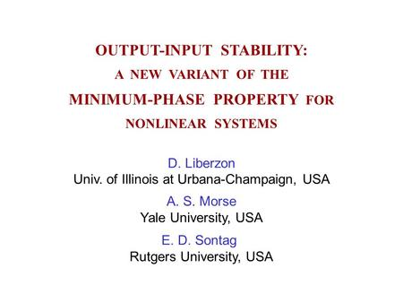 OUTPUT-INPUT STABILITY: A NEW VARIANT OF THE MINIMUM-PHASE PROPERTY FOR NONLINEAR SYSTEMS D. Liberzon Univ. of Illinois at Urbana-Champaign, USA A. S.