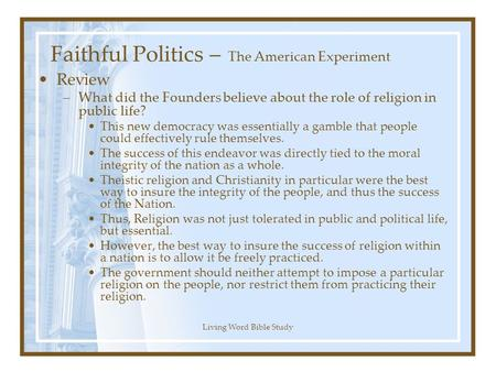 Living Word Bible Study Faithful Politics – The American Experiment Review –What did the Founders believe about the role of religion in public life? This.