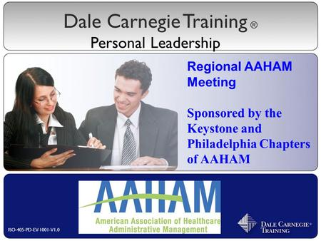 Dale Carnegie Training Personal Leadership ® ISO-405-PD-EV-1001-V1.0 Regional AAHAM Meeting Sponsored by the Keystone and Philadelphia Chapters of AAHAM.