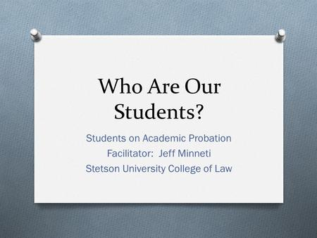 Who Are Our Students? Students on Academic Probation Facilitator: Jeff Minneti Stetson University College of Law.