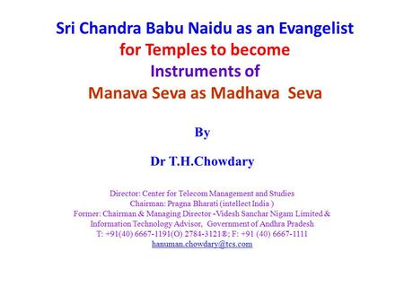 Sri Chandra Babu Naidu as an Evangelist for Temples to become Instruments of Manava Seva as Madhava Seva By Dr T.H.Chowdary Director: Center for Telecom.