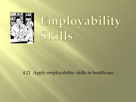 4.21 Apply employability skills in healthcare..  Select a profession.  Get the proper education and training.  Earn the required credentials.  Get.