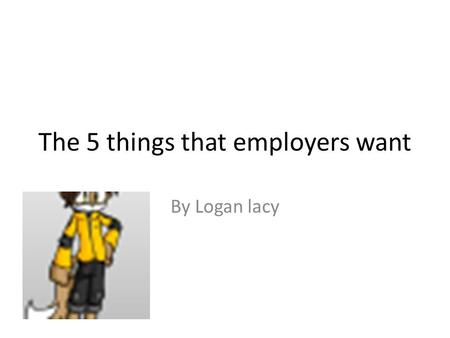 The 5 things that employers want By Logan lacy. 1!!!!!!!!! Communication skills – Excellent communication skills are the number one thing that employers.