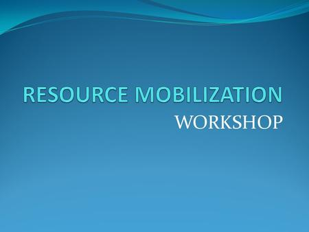 WORKSHOP. RESOURCE MOBILIZATION Resource Mobilization involves: Fundraising, and income generating activities FUNDRAISING INCOME GENERATING ACTIVITIES.