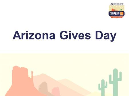 Arizona Gives Day. What is Arizona Gives Day? Background of Arizona Gives Day 2013 Campaign Results Thinking about 2014.
