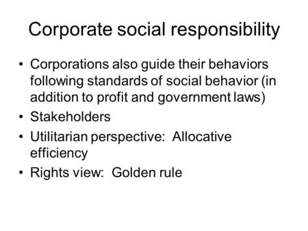 Corporate social responsibility Corporations also guide their behaviors following standards of social behavior (in addition to profit and government laws)
