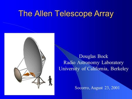 The Allen Telescope Array Douglas Bock Radio Astronomy Laboratory University of California, Berkeley Socorro, August 23, 2001.