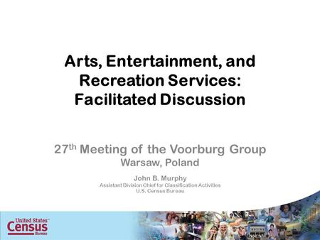Arts, Entertainment, and Recreation Services: Facilitated Discussion 27 th Meeting of the Voorburg Group Warsaw, Poland John B. Murphy Assistant Division.