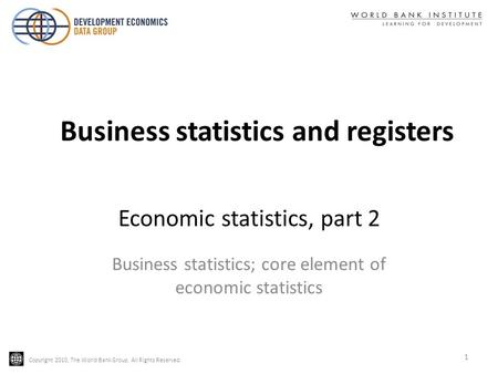 Copyright 2010, The World Bank Group. All Rights Reserved. Economic statistics, part 2 Business statistics; core element of economic statistics 1 Business.