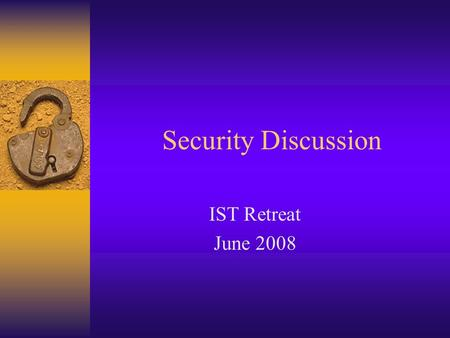 Security Discussion IST Retreat June 2008. IT Security Statement definition In the context of computer science, security is the prevention of, or protection.