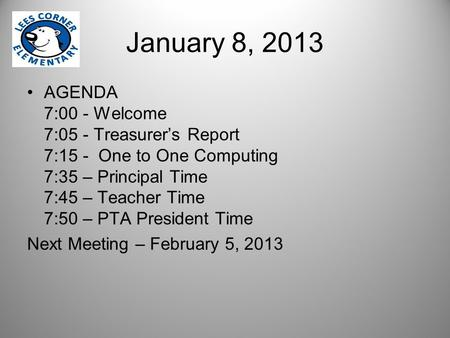 January 8, 2013 AGENDA 7:00 - Welcome 7:05 - Treasurer's Report 7:15 - One to One Computing 7:35 – Principal Time 7:45 – Teacher Time 7:50 – PTA President.