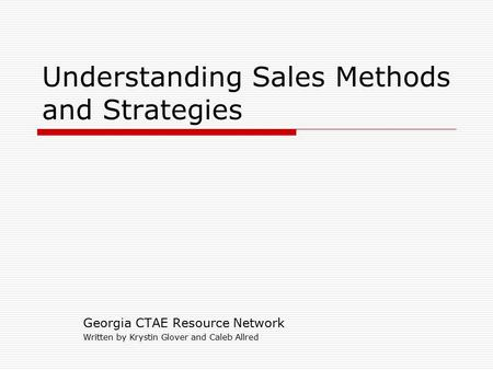Understanding Sales Methods and Strategies Georgia CTAE Resource Network Written by Krystin Glover and Caleb Allred.